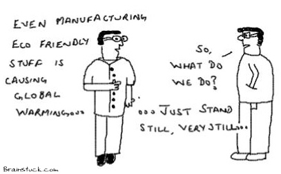 Manufacturing Eco  Friendly Stuff is also causing Global Warming, Solution is to Stand Still Very Still