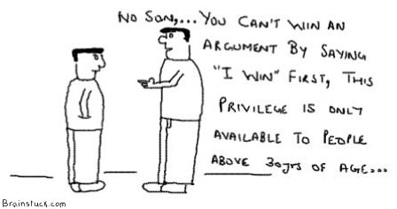 You can't win an argument by saying I win first, this privilege is only to people above 30 years of age