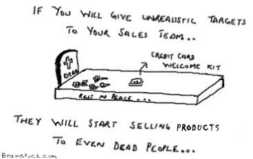 If you will give your sales team unrealistic targets they will start selling products to dead people
