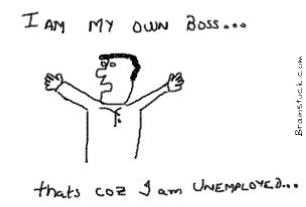 I am in my own boss because I am unemployed