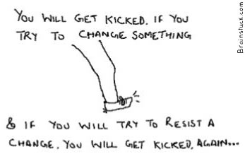 You get kicked trying to change something & if you try to resist some change you will get kicked again