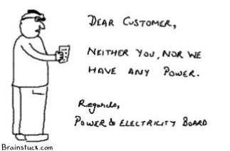 Dear Customer neither you nor we have any power, regards Power and electricity board,Power Failure india,Electricity