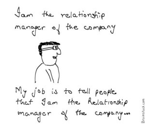 Job of relationship manager is to tell people that he is a relationship manager