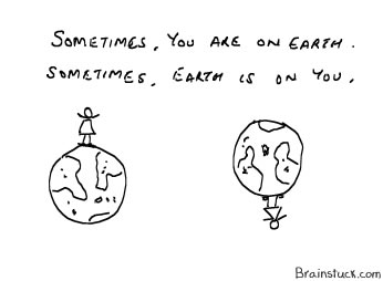 Sometimes earth is on you, sometimes you are on earth