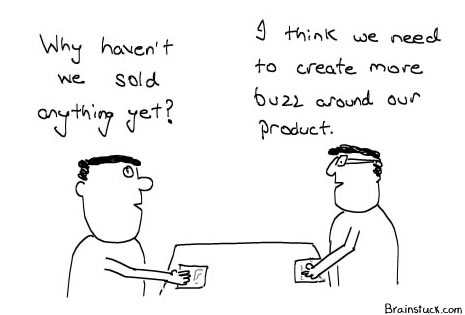 If the initial buzz cannot sell your crap, you need to make more buzz about it