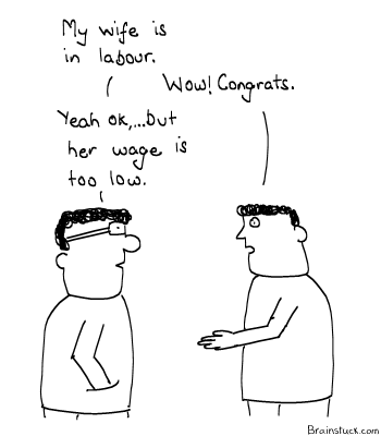 Labour Pains, Pains of Labourers, Low Wage, Economics, Labia :p